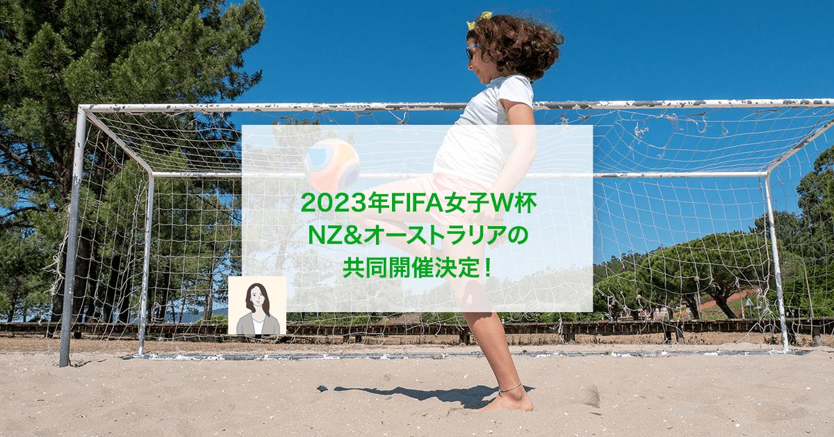 2023年FIFA女子W杯 NZ&オーストラリアの共同開催決定!